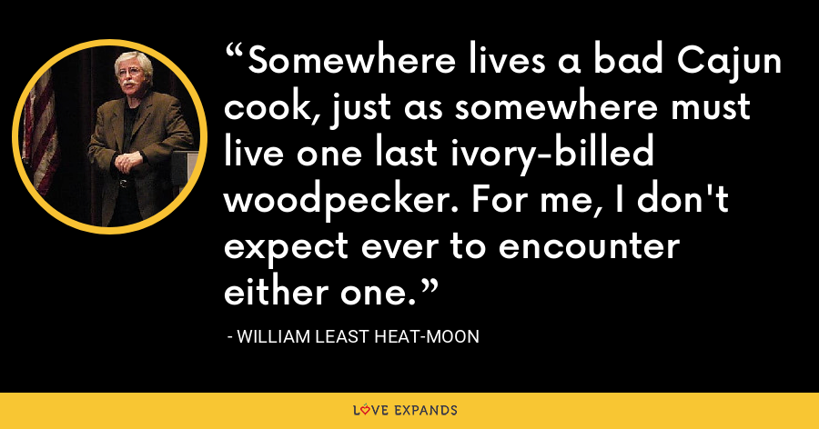 Somewhere lives a bad Cajun cook, just as somewhere must live one last ivory-billed woodpecker. For me, I don't expect ever to encounter either one. - William Least Heat-Moon