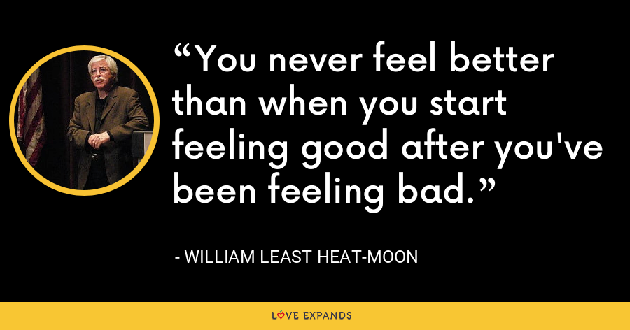 You never feel better than when you start feeling good after you've been feeling bad. - William Least Heat-Moon