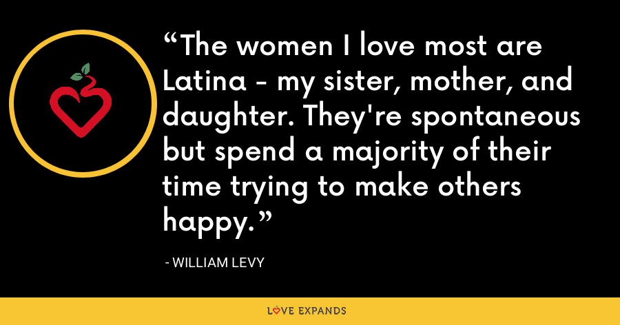 The women I love most are Latina - my sister, mother, and daughter. They're spontaneous but spend a majority of their time trying to make others happy. - William Levy