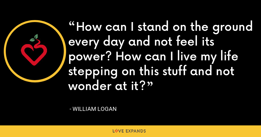 How can I stand on the ground every day and not feel its power? How can I live my life stepping on this stuff and not wonder at it? - William Logan