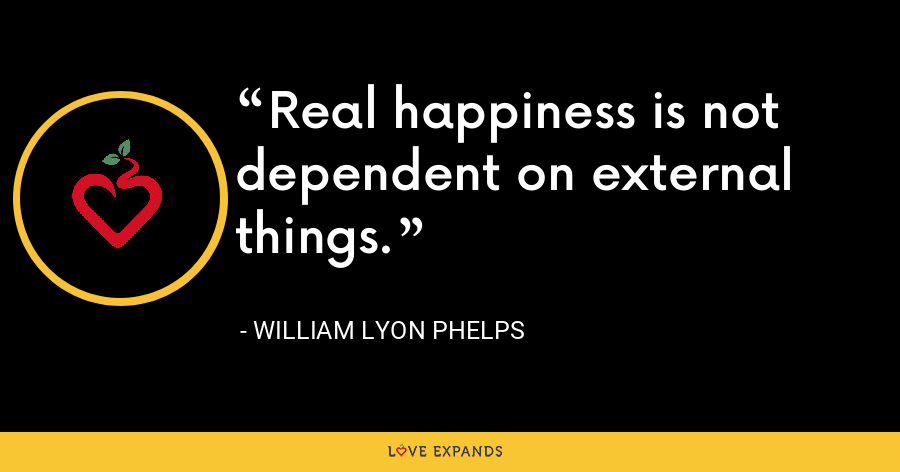 Real happiness is not dependent on external things. - William Lyon Phelps