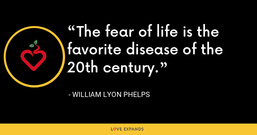 The fear of life is the favorite disease of the 20th century. - William Lyon Phelps