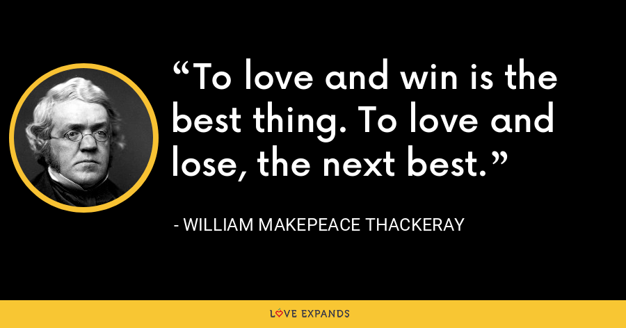 To love and win is the best thing. To love and lose, the next best. - William Makepeace Thackeray