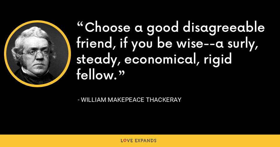 Choose a good disagreeable friend, if you be wise--a surly, steady, economical, rigid fellow. - William Makepeace Thackeray