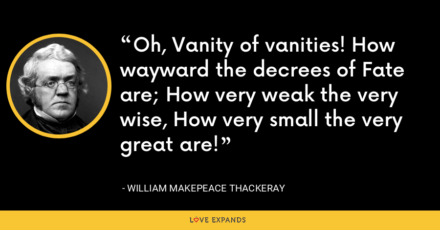 Oh, Vanity of vanities! How wayward the decrees of Fate are; How very weak the very wise, How very small the very great are! - William Makepeace Thackeray