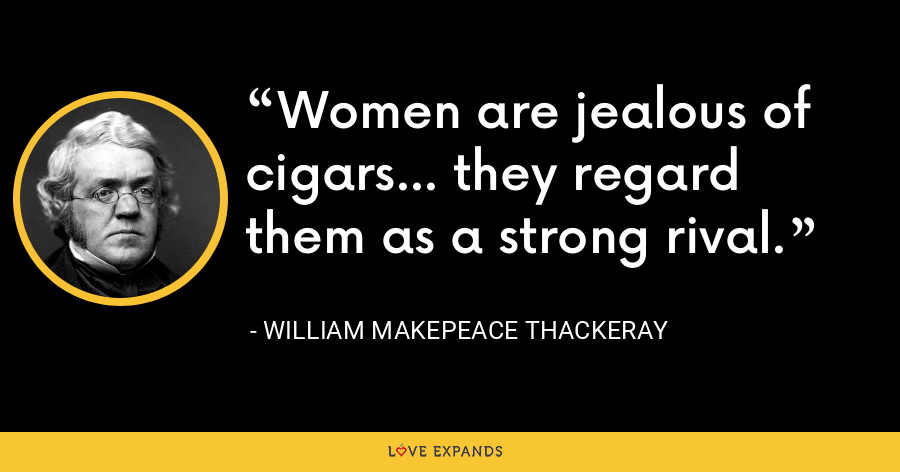 Women are jealous of cigars... they regard them as a strong rival. - William Makepeace Thackeray