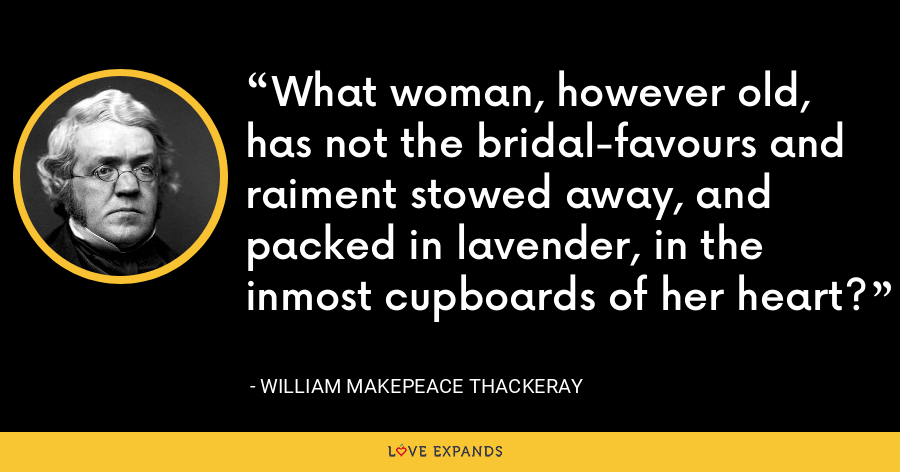 What woman, however old, has not the bridal-favours and raiment stowed away, and packed in lavender, in the inmost cupboards of her heart? - William Makepeace Thackeray