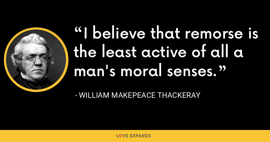 I believe that remorse is the least active of all a man's moral senses. - William Makepeace Thackeray