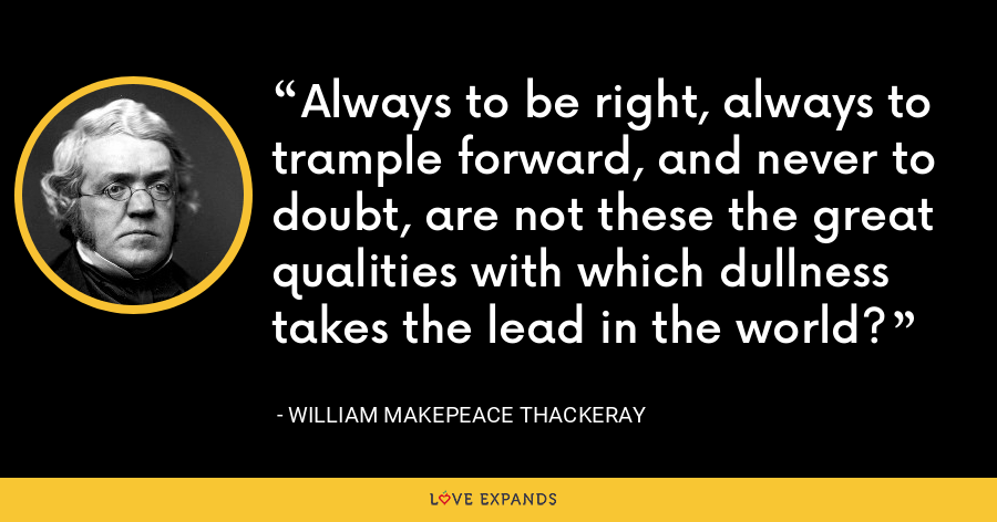 Always to be right, always to trample forward, and never to doubt, are not these the great qualities with which dullness takes the lead in the world? - William Makepeace Thackeray