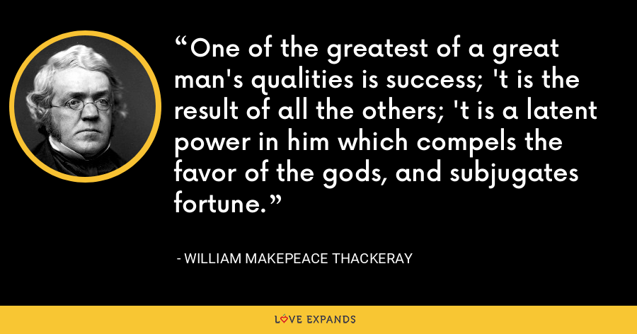 One of the greatest of a great man's qualities is success; 't is the result of all the others; 't is a latent power in him which compels the favor of the gods, and subjugates fortune. - William Makepeace Thackeray