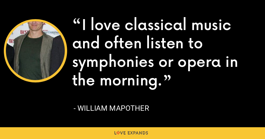 I love classical music and often listen to symphonies or opera in the morning. - William Mapother