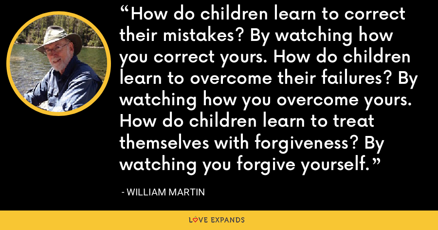 How do children learn to correct their mistakes? By watching how you correct yours. How do children learn to overcome their failures? By watching how you overcome yours. How do children learn to treat themselves with forgiveness? By watching you forgive yourself. - William Martin