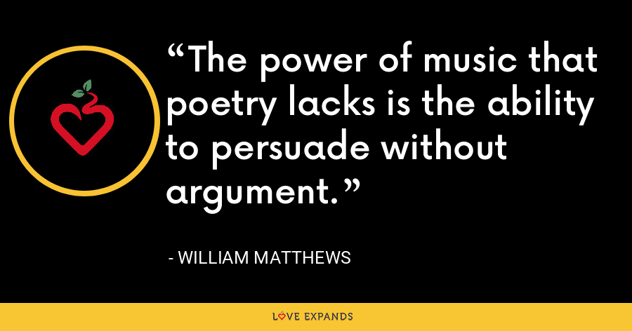 The power of music that poetry lacks is the ability to persuade without argument. - William Matthews