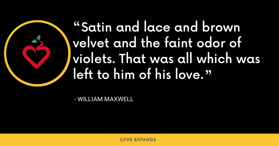 Satin and lace and brown velvet and the faint odor of violets. That was all which was left to him of his love. - William Maxwell