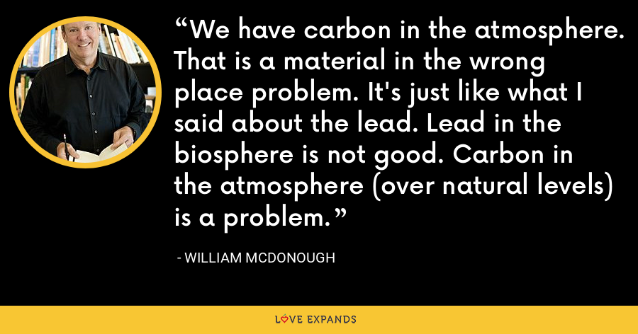 We have carbon in the atmosphere. That is a material in the wrong place problem. It's just like what I said about the lead. Lead in the biosphere is not good. Carbon in the atmosphere (over natural levels) is a problem. - William McDonough