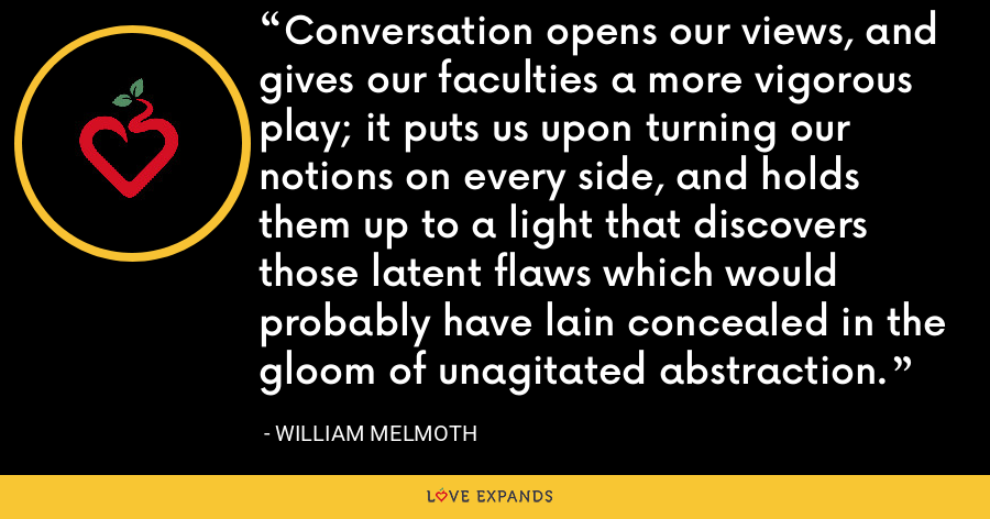Conversation opens our views, and gives our faculties a more vigorous play; it puts us upon turning our notions on every side, and holds them up to a light that discovers those latent flaws which would probably have lain concealed in the gloom of unagitated abstraction. - William Melmoth