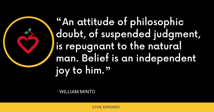 An attitude of philosophic doubt, of suspended judgment, is repugnant to the natural man. Belief is an independent joy to him. - William Minto