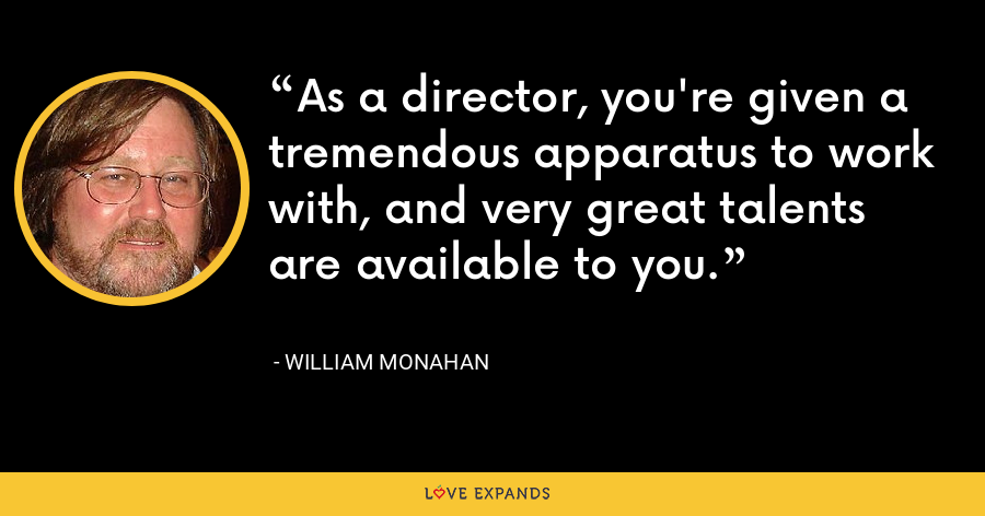 As a director, you're given a tremendous apparatus to work with, and very great talents are available to you. - William Monahan