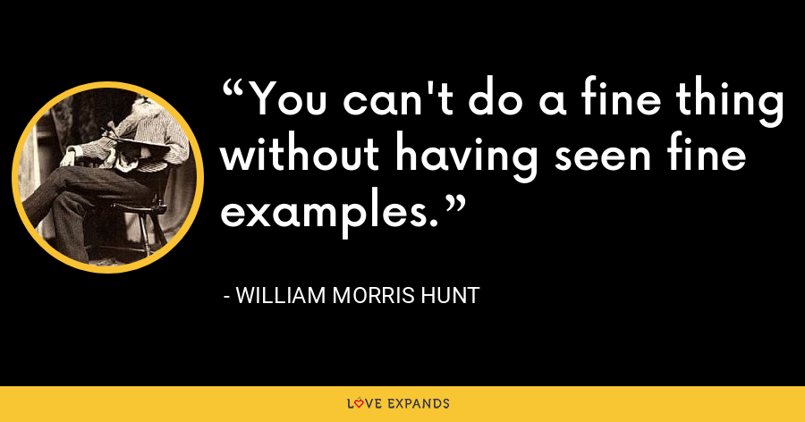 You can't do a fine thing without having seen fine examples. - William Morris Hunt
