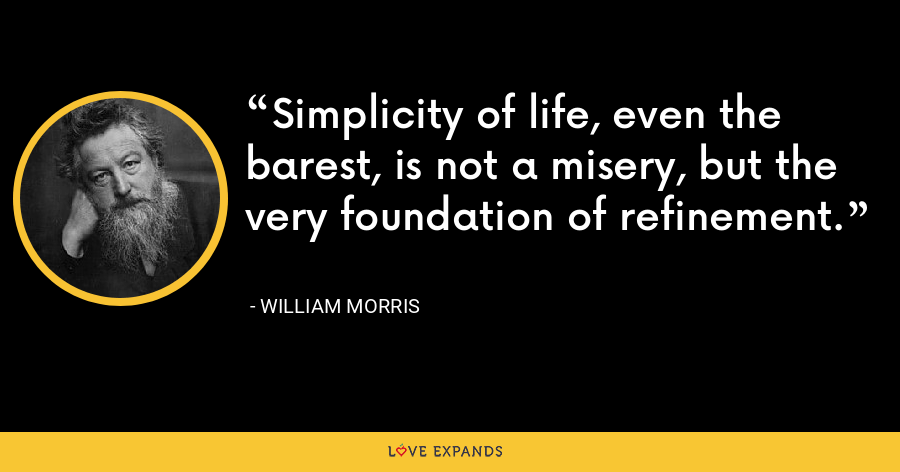Simplicity of life, even the barest, is not a misery, but the very foundation of refinement. - William Morris