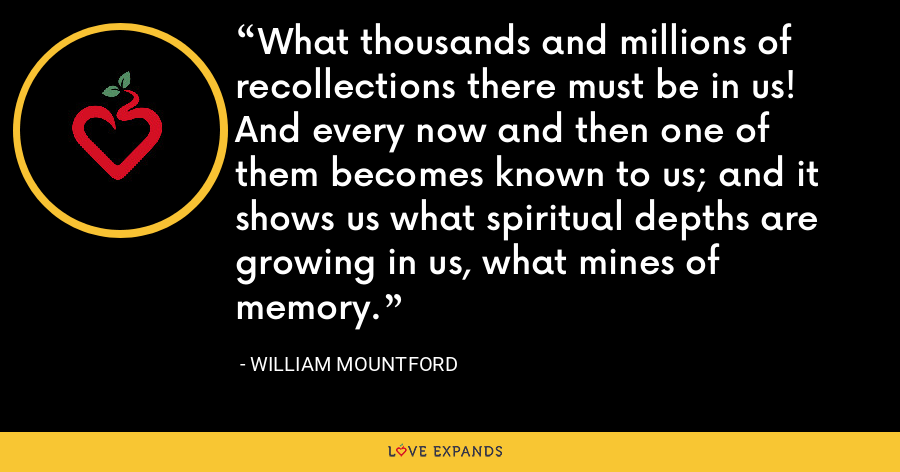 What thousands and millions of recollections there must be in us! And every now and then one of them becomes known to us; and it shows us what spiritual depths are growing in us, what mines of memory. - William Mountford