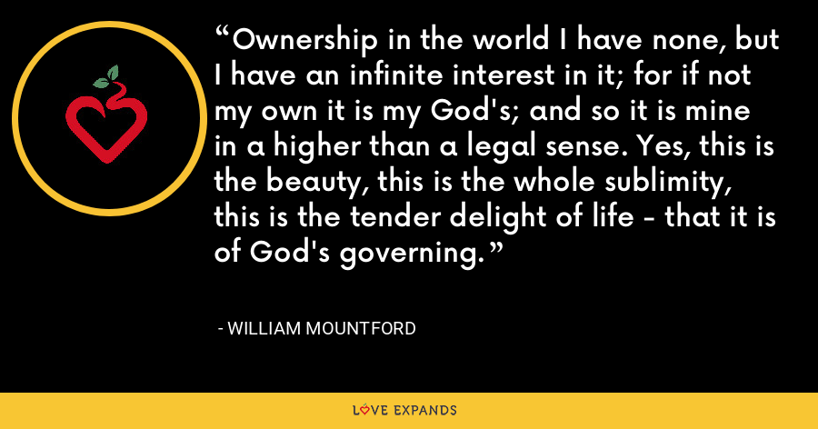 Ownership in the world I have none, but I have an infinite interest in it; for if not my own it is my God's; and so it is mine in a higher than a legal sense. Yes, this is the beauty, this is the whole sublimity, this is the tender delight of life - that it is of God's governing. - William Mountford