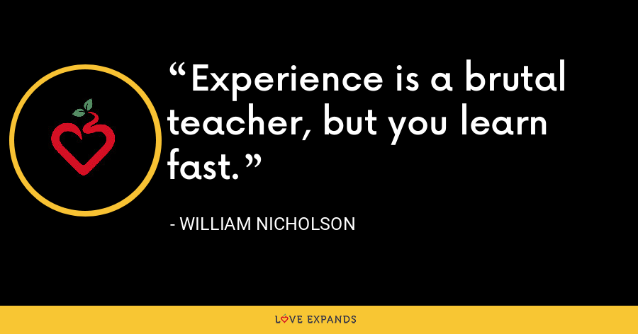 Experience is a brutal teacher, but you learn fast. - William Nicholson