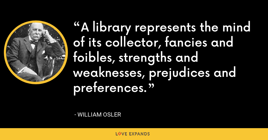 A library represents the mind of its collector, fancies and foibles, strengths and weaknesses, prejudices and preferences. - William Osler