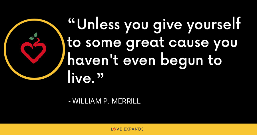 Unless you give yourself to some great cause you haven't even begun to live. - William P. Merrill