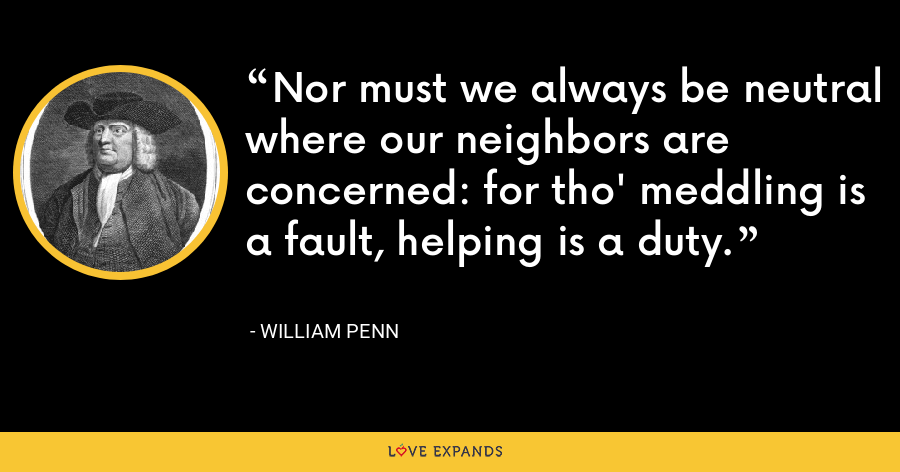 Nor must we always be neutral where our neighbors are concerned: for tho' meddling is a fault, helping is a duty. - William Penn