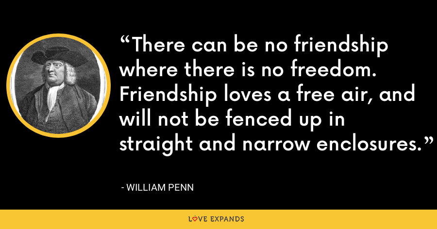 There can be no friendship where there is no freedom. Friendship loves a free air, and will not be fenced up in straight and narrow enclosures. - William Penn