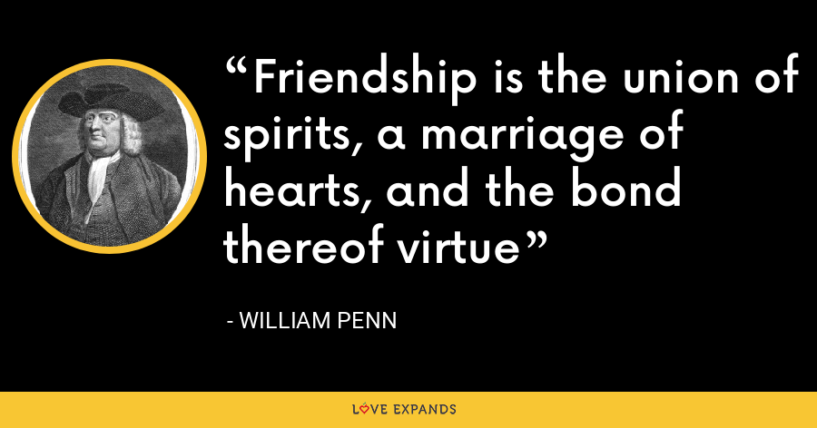 Friendship is the union of spirits, a marriage of hearts, and the bond thereof virtue - William Penn