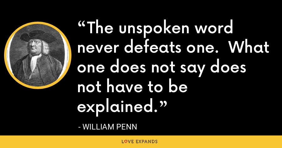 The unspoken word never defeats one.  What one does not say does not have to be explained. - William Penn
