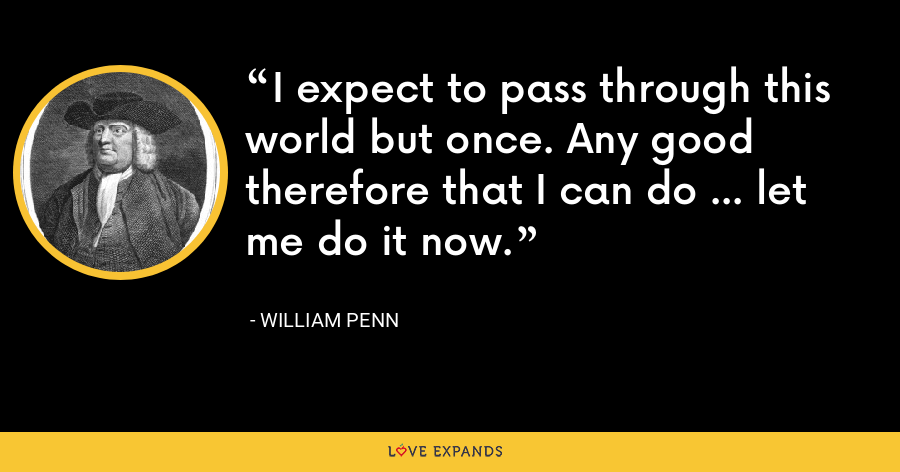 I expect to pass through this world but once. Any good therefore that I can do ... let me do it now. - William Penn