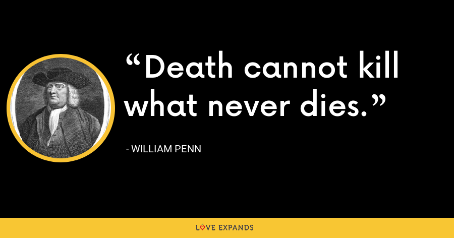 Death cannot kill what never dies. - William Penn
