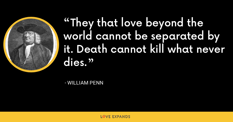 They that love beyond the world cannot be separated by it. Death cannot kill what never dies. - William Penn