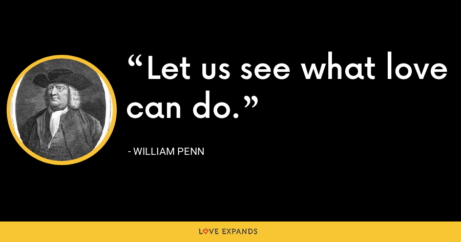 Let us see what love can do. - William Penn