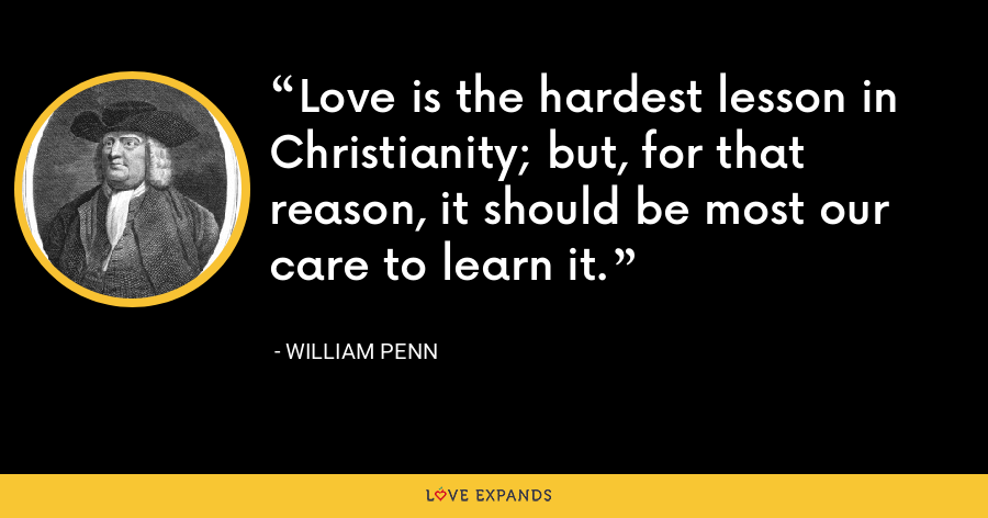 Love is the hardest lesson in Christianity; but, for that reason, it should be most our care to learn it. - William Penn