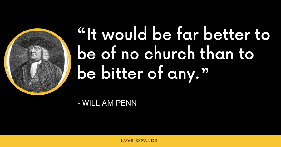 It would be far better to be of no church than to be bitter of any. - William Penn