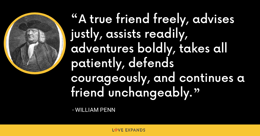 A true friend freely, advises justly, assists readily, adventures boldly, takes all patiently, defends courageously, and continues a friend unchangeably. - William Penn