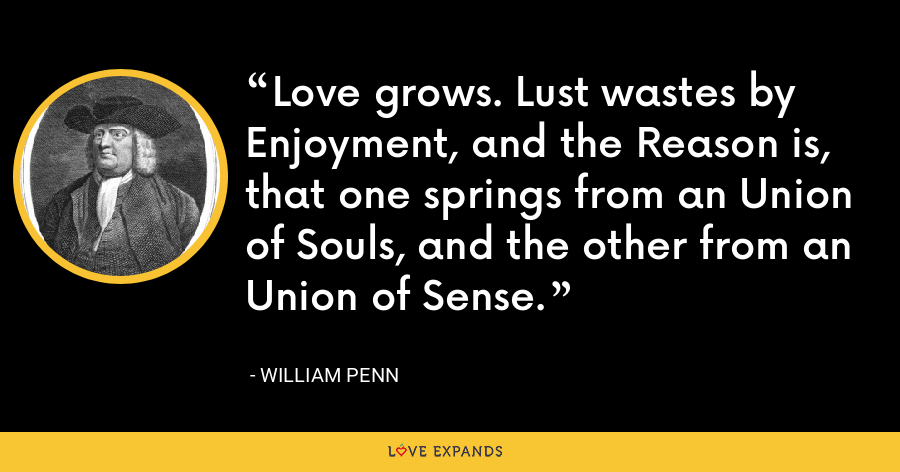 Love grows. Lust wastes by Enjoyment, and the Reason is, that one springs from an Union of Souls, and the other from an Union of Sense. - William Penn