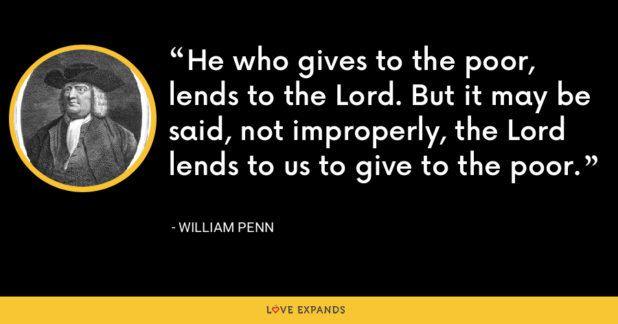 He who gives to the poor, lends to the Lord. But it may be said, not improperly, the Lord lends to us to give to the poor. - William Penn