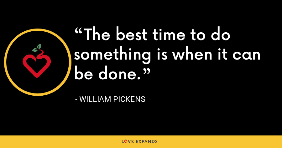 The best time to do something is when it can be done. - William Pickens