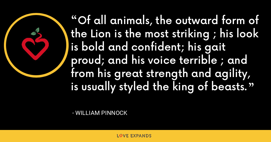 Of all animals, the outward form of the Lion is the most striking ; his look is bold and confident; his gait proud; and his voice terrible ; and from his great strength and agility, is usually styled the king of beasts. - William Pinnock