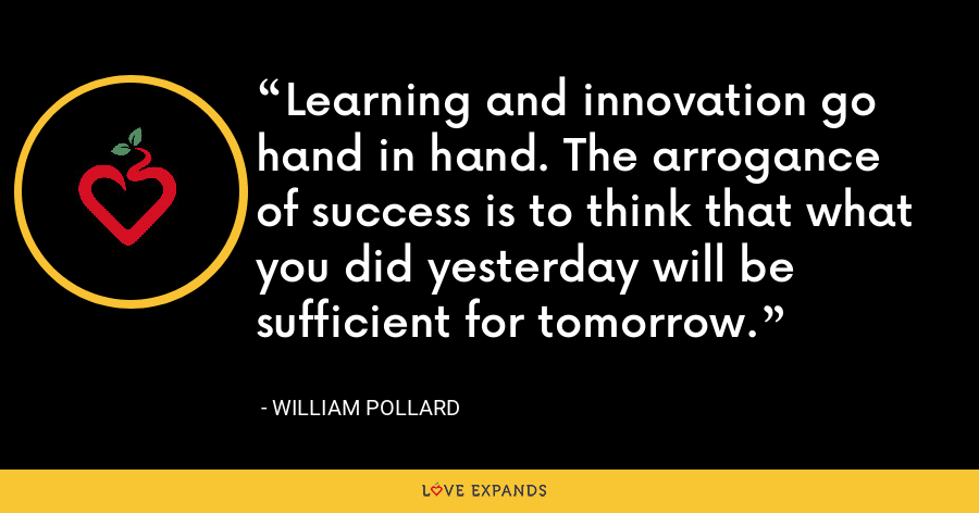 Learning and innovation go hand in hand. The arrogance of success is to think that what you did yesterday will be sufficient for tomorrow. - William Pollard