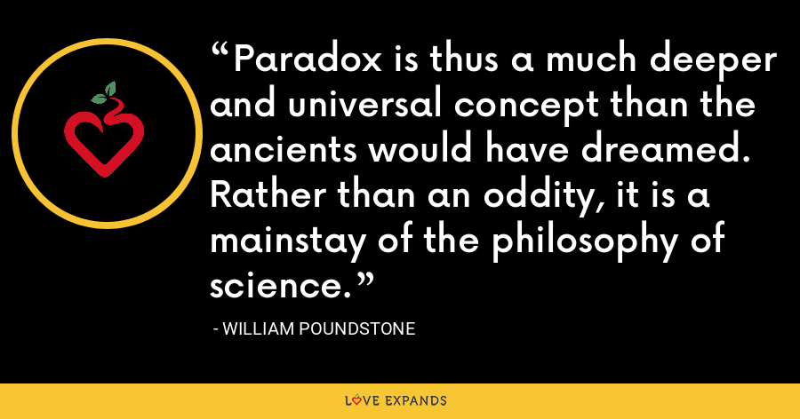 Paradox is thus a much deeper and universal concept than the ancients would have dreamed. Rather than an oddity, it is a mainstay of the philosophy of science. - William Poundstone