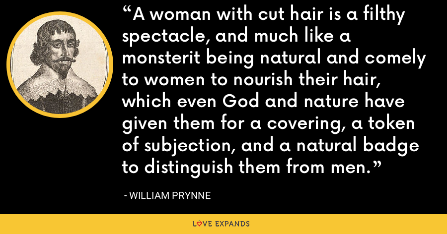 A woman with cut hair is a filthy spectacle, and much like a monsterit being natural and comely to women to nourish their hair, which even God and nature have given them for a covering, a token of subjection, and a natural badge to distinguish them from men. - William Prynne