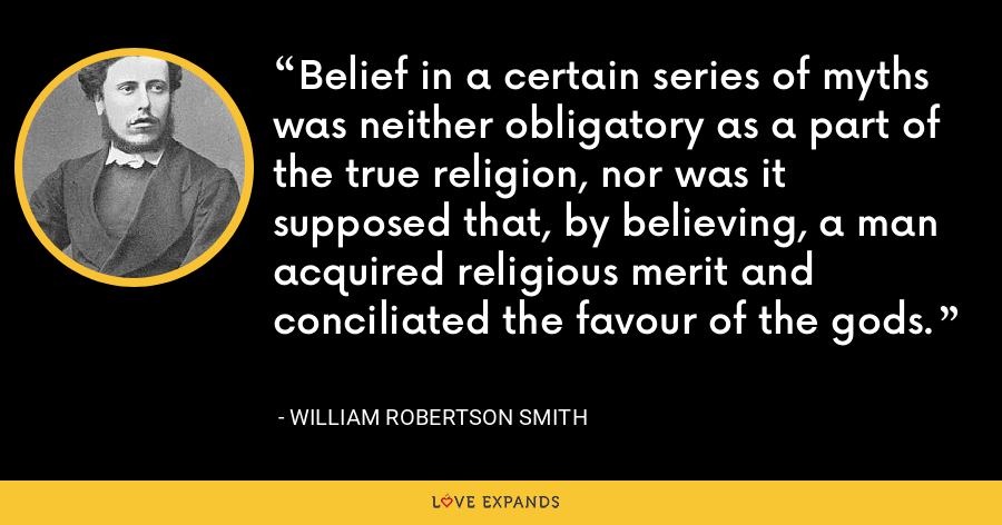 Belief in a certain series of myths was neither obligatory as a part of the true religion, nor was it supposed that, by believing, a man acquired religious merit and conciliated the favour of the gods. - William Robertson Smith