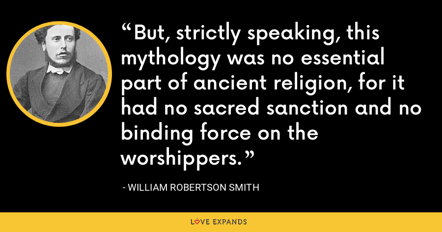 But, strictly speaking, this mythology was no essential part of ancient religion, for it had no sacred sanction and no binding force on the worshippers. - William Robertson Smith