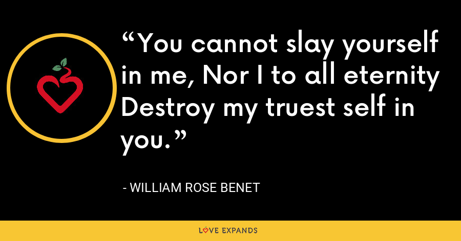 You cannot slay yourself in me, Nor I to all eternity Destroy my truest self in you. - William Rose Benet